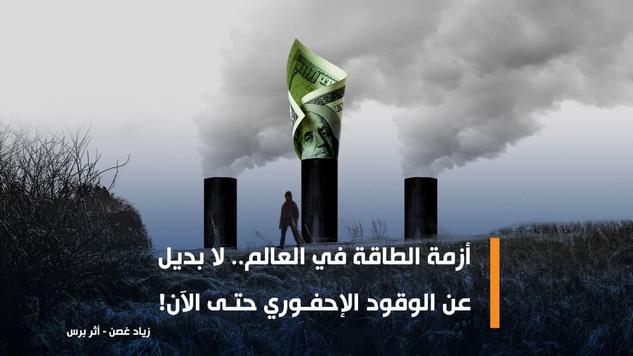 كتب زياد غصن: أزمة الطاقة في العالم.. لا بديل عن الوقود الإحفوري حتى الآن!